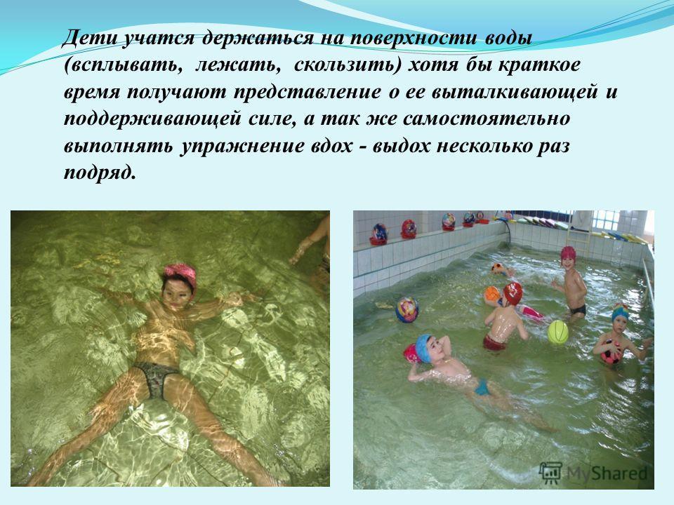 Дети учатся держаться на поверхности воды (всплывать, лежать, скользить) хотя бы краткое время получают представление о ее выталкивающей и поддерживающей силе, а так же самостоятельно выполнять упражнение вдох - выдох несколько раз подряд.