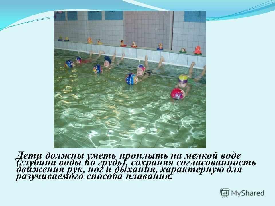 Дети должны уметь проплыть на мелкой воде (глубина воды по грудь), сохраняя согласованность движения рук, ног и дыхания, характерную для разучиваемого способа плавания.