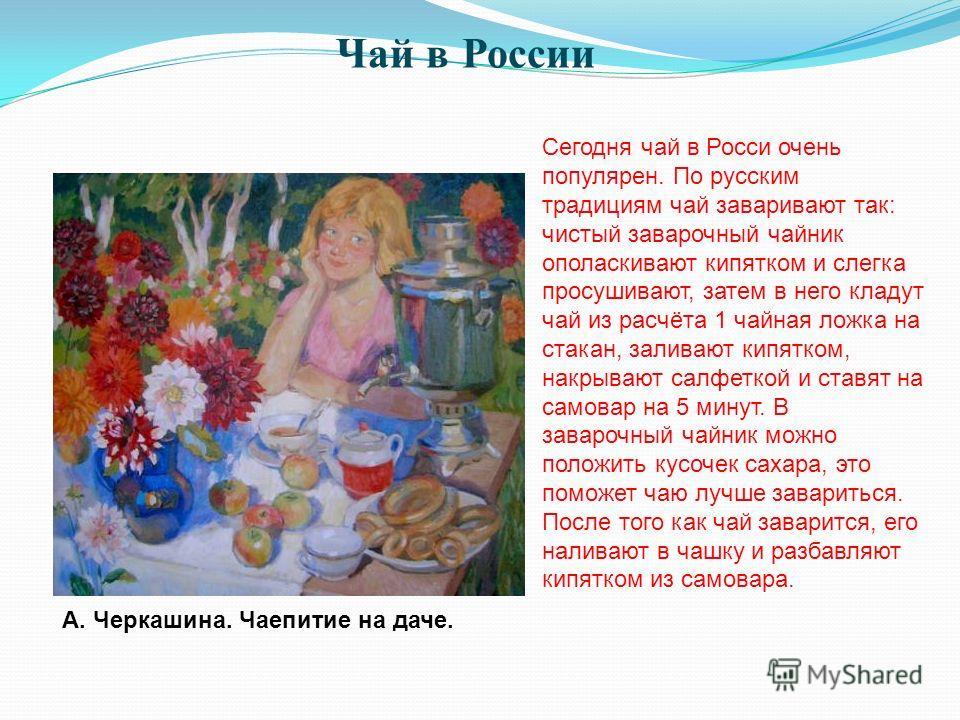 Сегодня чай в Росси очень популярен. По русским традициям чай заваривают так: чистый заварочный чайник ополаскивают кипятком и слегка просушивают, затем в него кладут чай из расчёта 1 чайная ложка на стакан, заливают кипятком, накрывают салфеткой и с