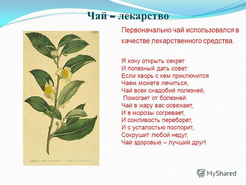 Первоначально чай использовался в качестве лекарственного средства. Я хочу открыть секрет И полезный дать совет: Если хворь с кем приключится Чаем можете лечиться, Чай всех снадобий полезней, Помогает от болезней. Чай в жару вас освежает, И в морозы