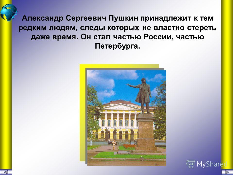 Александр Сергеевич Пушкин принадлежит к тем редким людям, следы которых не властно стереть даже время. Он стал частью России, частью Петербурга.
