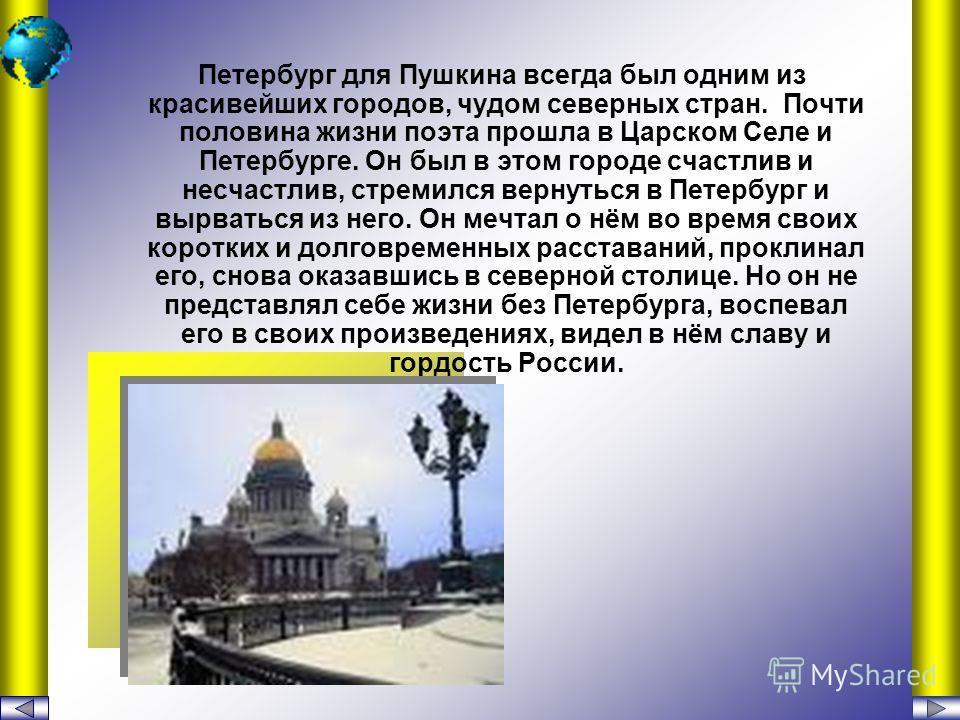 Петербург для Пушкина всегда был одним из красивейших городов, чудом северных стран. Почти половина жизни поэта прошла в Царском Селе и Петербурге. Он был в этом городе счастлив и несчастлив, стремился вернуться в Петербург и вырваться из него. Он ме