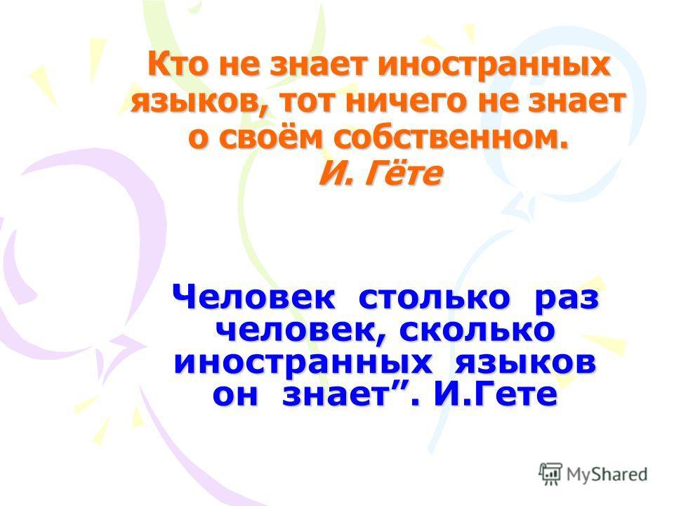Кто не знает иностранных языков, тот ничего не знает о своём собственном. И. Гёте Человек столько раз человек, сколько иностранных языков он знает. И.Гете