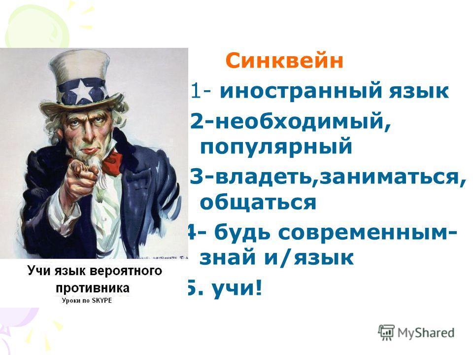 Синквейн 1- иностранный язык 2-необходимый, популярный 3-владеть,заниматься, общаться 4- будь современным- знай и/язык 5. учи!