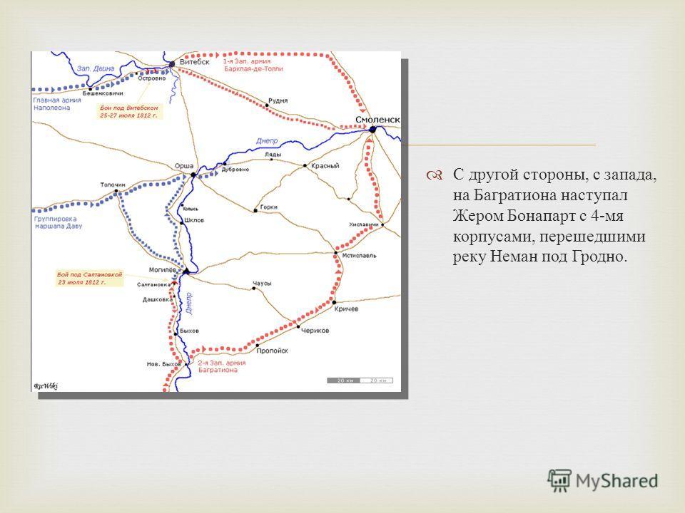 С другой стороны, с запада, на Багратиона наступал Жером Бонапарт с 4- мя корпусами, перешедшими реку Неман под Гродно.