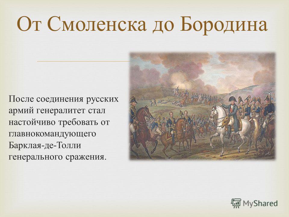 После соединения русских армий генералитет стал настойчиво требовать от главнокомандующего Барклая - де - Толли генерального сражения. От Смоленска до Бородина