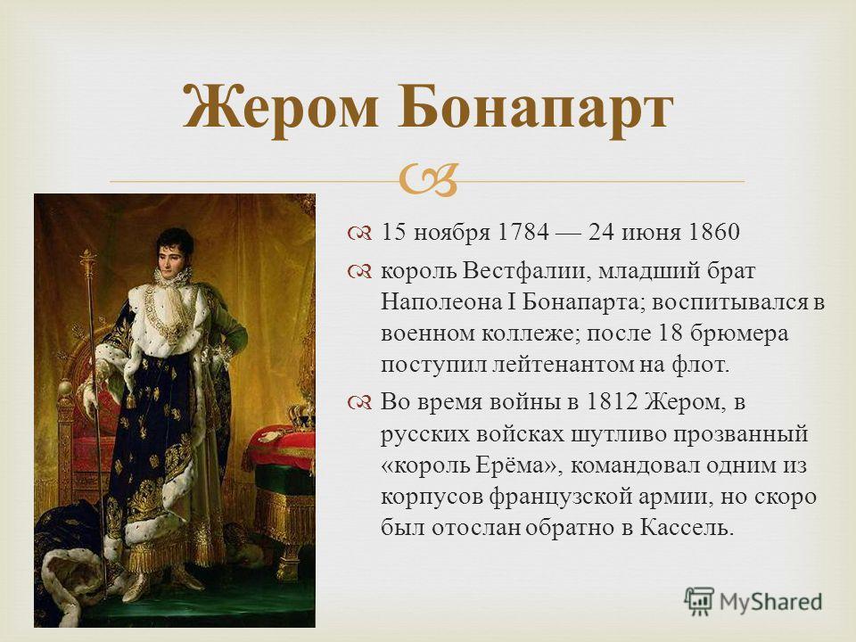 15 ноября 1784 24 июня 1860 король Вестфалии, младший брат Наполеона I Бонапарта ; воспитывался в военном коллеже ; после 18 брюмера поступил лейтенантом на флот. Во время войны в 1812 Жером, в русских войсках шутливо прозванный « король Ерёма », ком