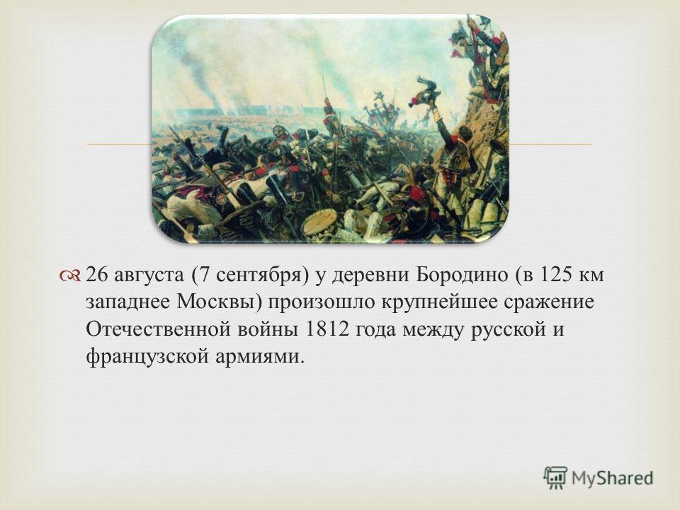 26 августа (7 сентября ) у деревни Бородино ( в 125 км западнее Москвы ) произошло крупнейшее сражение Отечественной войны 1812 года между русской и французской армиями.