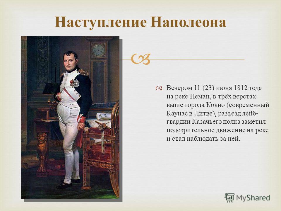 Вечером 11 (23) июня 1812 года на реке Неман, в трёх верстах выше города Ковно ( современный Каунас в Литве ), разъезд лейб - гвардии Казачьего полка заметил подозрительное движение на реке и стал наблюдать за ней. Наступление Наполеона