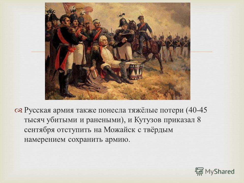 Русская армия также понесла тяжёлые потери (40-45 тысяч убитыми и ранеными ), и Кутузов приказал 8 сентября отступить на Можайск с твёрдым намерением сохранить армию.
