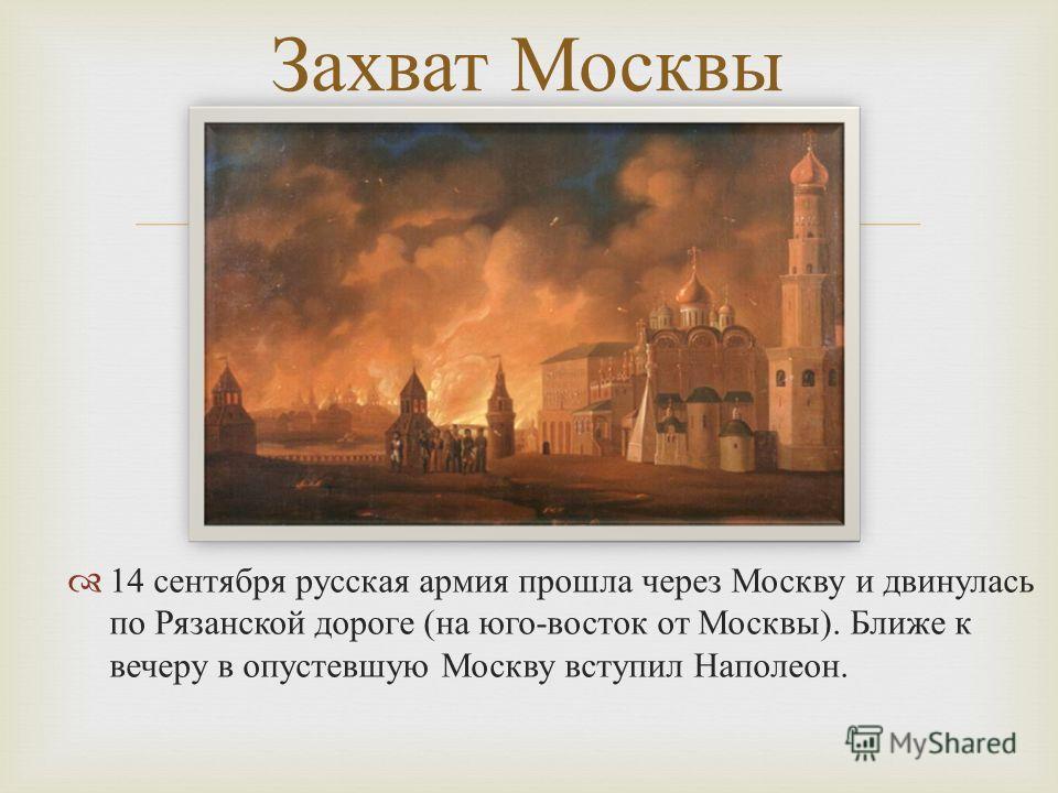 14 сентября русская армия прошла через Москву и двинулась по Рязанской дороге ( на юго - восток от Москвы ). Ближе к вечеру в опустевшую Москву вступил Наполеон. Захват Москвы