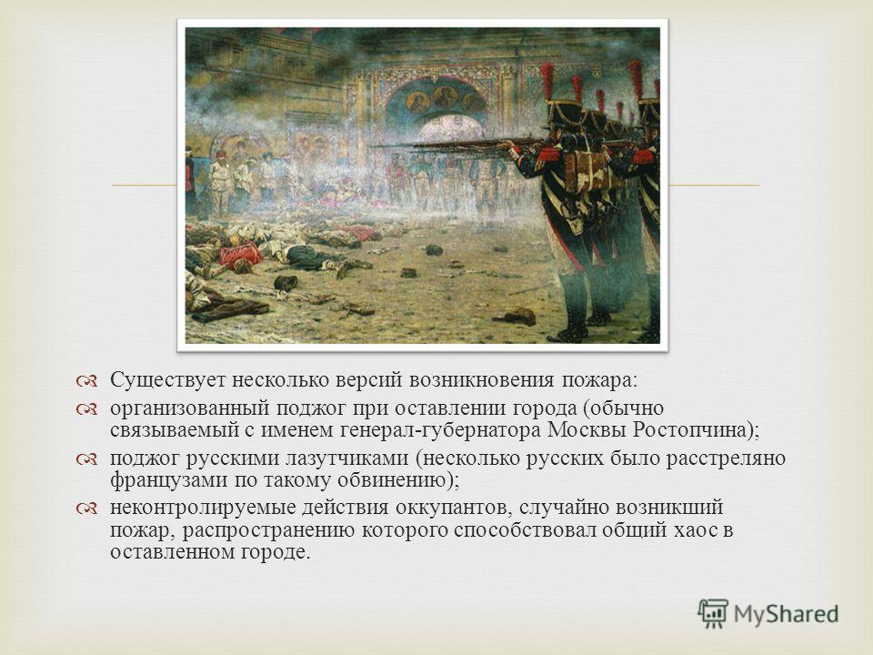 Существует несколько версий возникновения пожара : организованный поджог при оставлении города ( обычно связываемый с именем генерал - губернатора Москвы Ростопчина ); поджог русскими лазутчиками ( несколько русских было расстреляно французами по так