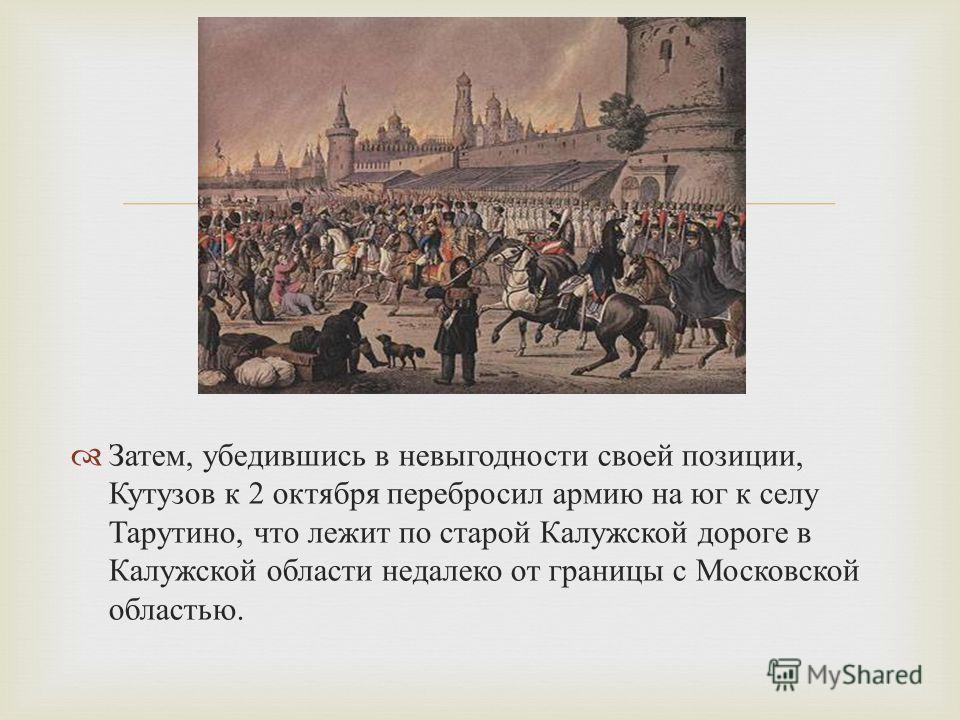 Затем, убедившись в невыгодности своей позиции, Кутузов к 2 октября перебросил армию на юг к селу Тарутино, что лежит по старой Калужской дороге в Калужской области недалеко от границы с Московской областью.