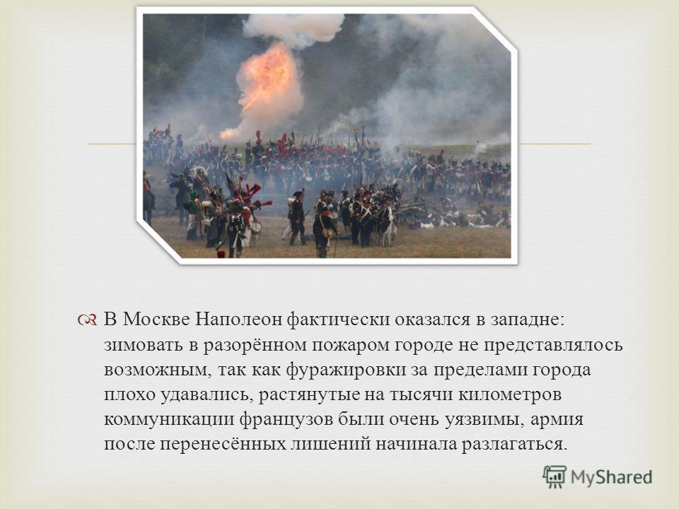 В Москве Наполеон фактически оказался в западне : зимовать в разорённом пожаром городе не представлялось возможным, так как фуражировки за пределами города плохо удавались, растянутые на тысячи километров коммуникации французов были очень уязвимы, ар