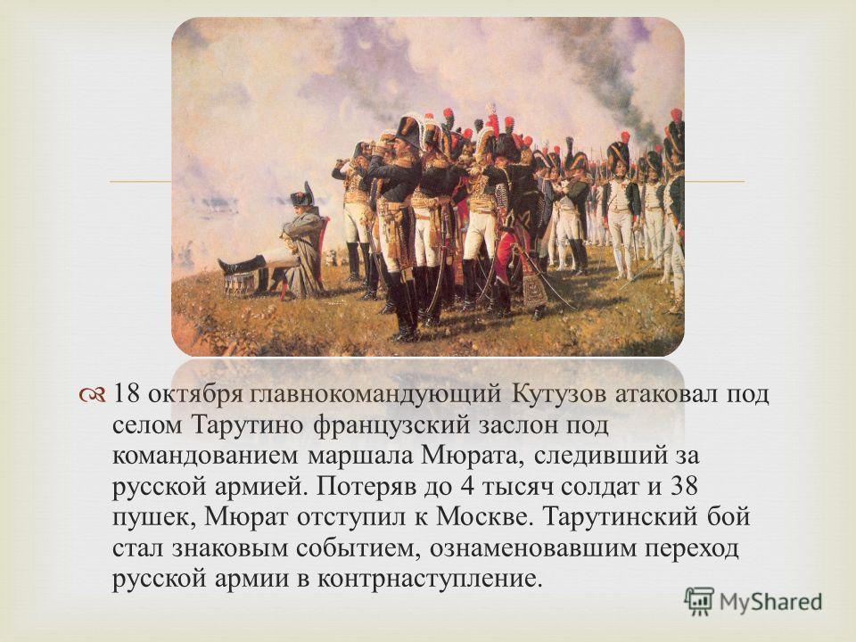 18 октября главнокомандующий Кутузов атаковал под селом Тарутино французский заслон под командованием маршала Мюрата, следивший за русской армией. Потеряв до 4 тысяч солдат и 38 пушек, Мюрат отступил к Москве. Тарутинский бой стал знаковым событием,