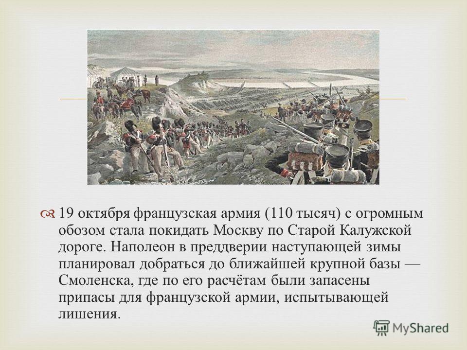 19 октября французская армия (110 тысяч ) с огромным обозом стала покидать Москву по Старой Калужской дороге. Наполеон в преддверии наступающей зимы планировал добраться до ближайшей крупной базы Смоленска, где по его расчётам были запасены припасы д