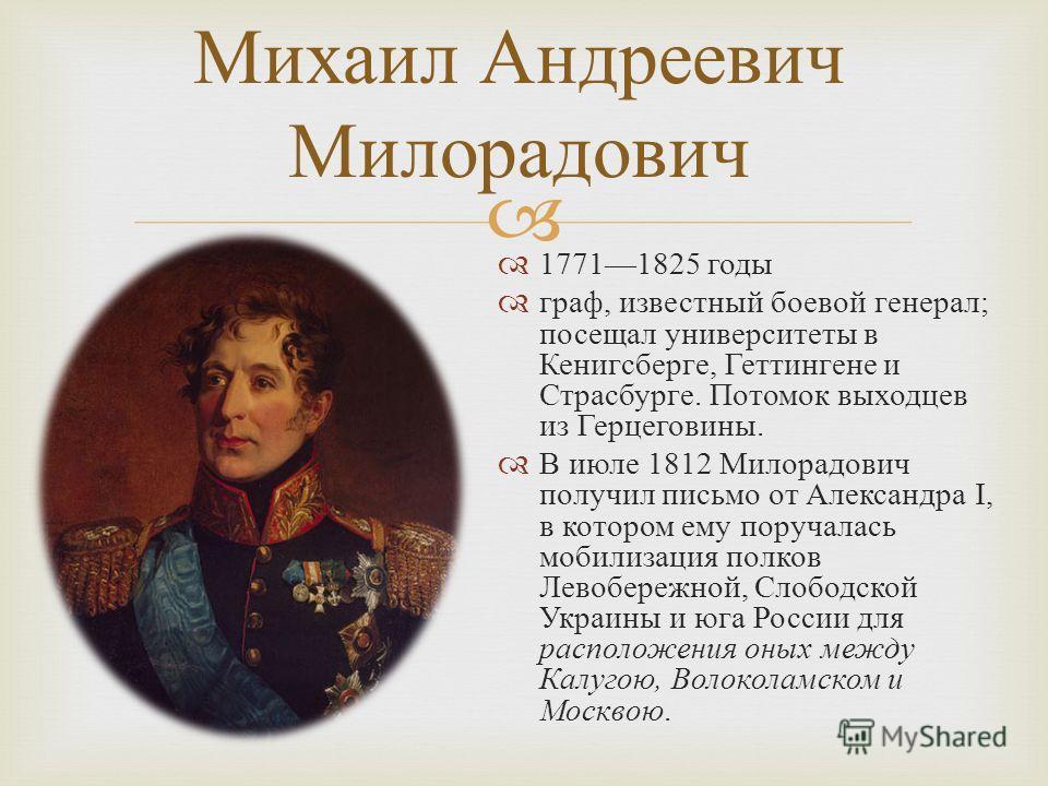 17711825 годы граф, известный боевой генерал ; посещал университеты в Кенигсберге, Геттингене и Страсбурге. Потомок выходцев из Герцеговины. В июле 1812 Милорадович получил письмо от Александра І, в котором ему поручалась мобилизация полков Левобереж