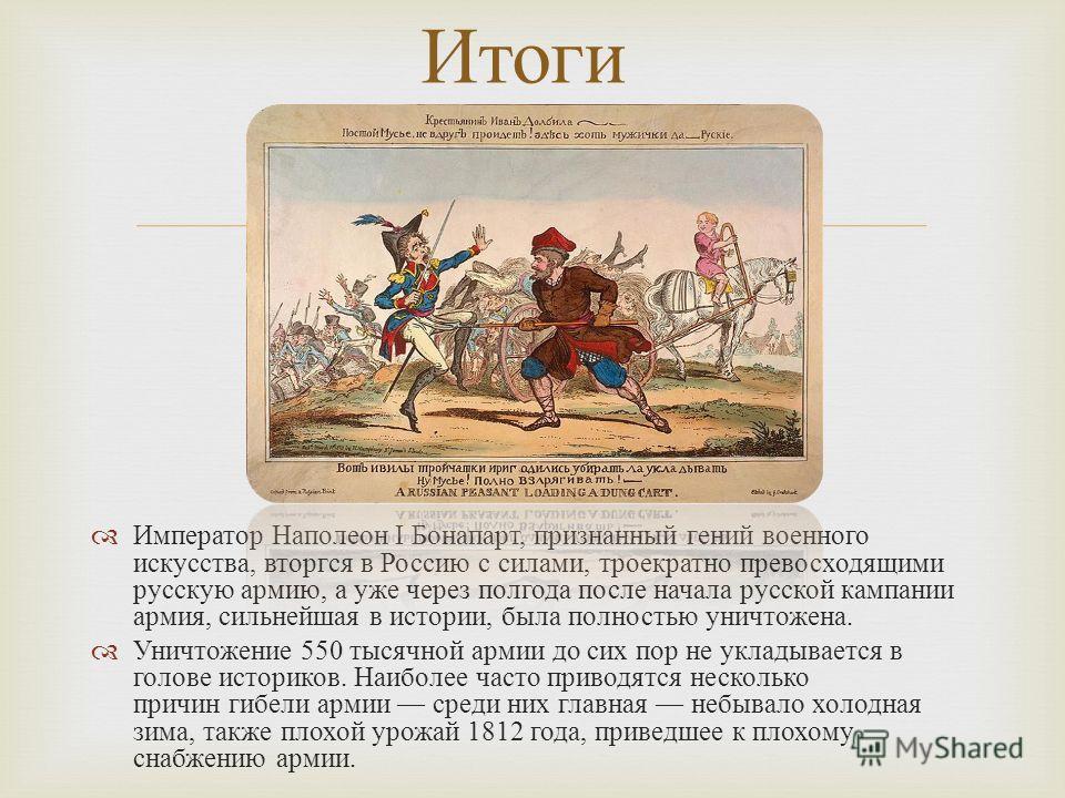 Император Наполеон I Бонапарт, признанный гений военного искусства, вторгся в Россию с силами, троекратно превосходящими русскую армию, а уже через полгода после начала русской кампании армия, сильнейшая в истории, была полностью уничтожена. Уничтоже