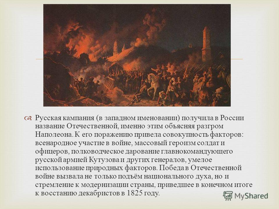 Русская кампания ( в западном именовании ) получила в России название Отечественной, именно этим объясняя разгром Наполеона. К его поражению привела совокупность факторов : всенародное участие в войне, массовый героизм солдат и офицеров, полководческ