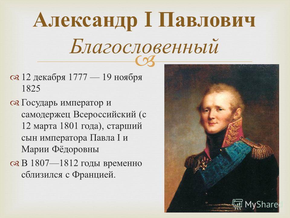 12 декабря 1777 19 ноября 1825 Государь император и самодержец Всероссийский ( с 12 марта 1801 года ), старший сын императора Павла I и Марии Фёдоровны В 18071812 годы временно сблизился с Францией. Александр I Павлович Благословенный