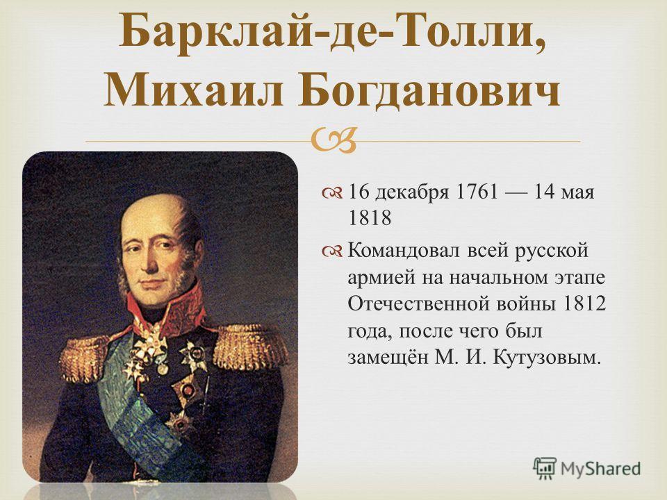 16 декабря 1761 14 мая 1818 Командовал всей русской армией на начальном этапе Отечественной войны 1812 года, после чего был замещён М. И. Кутузовым. Барклай - де - Толли, Михаил Богданович