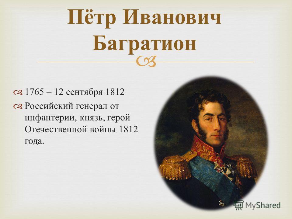 1765 – 12 сентября 1812 Российский генерал от инфантерии, князь, герой Отечественной войны 1812 года. Пётр Иванович Багратион