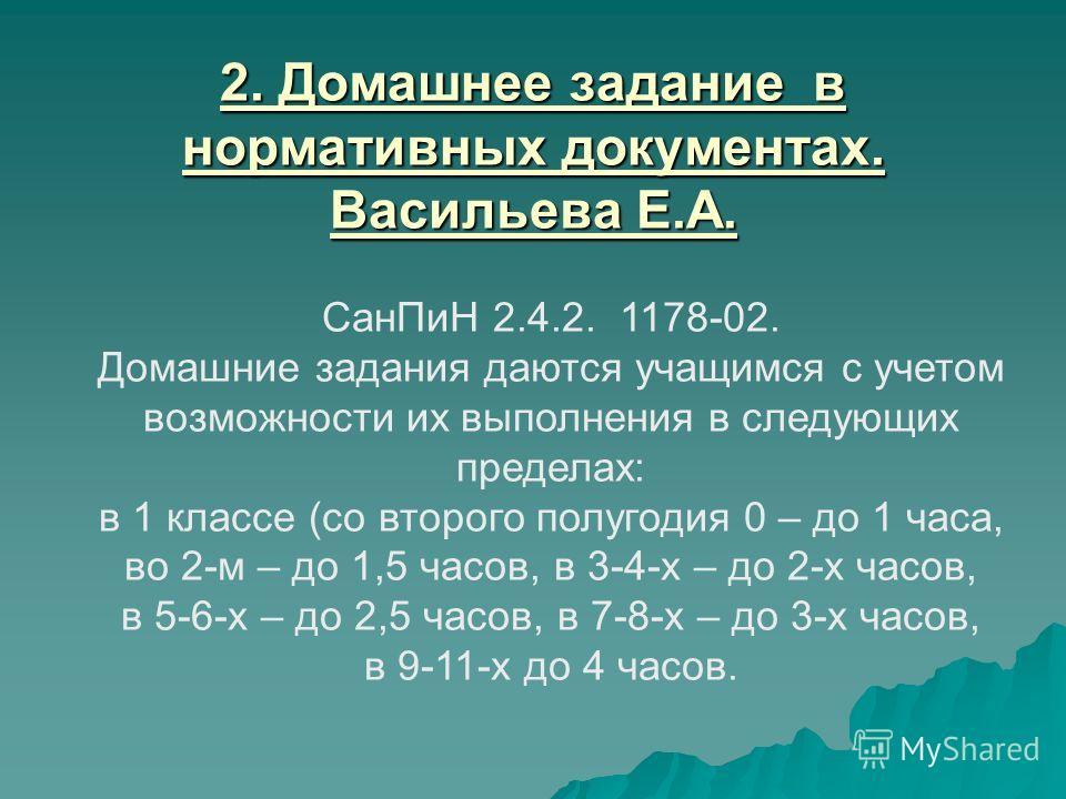 2. Домашнее задание в нормативных документах. Васильева Е.А. СанПиН 2.4.2. 1178-02. Домашние задания даются учащимся с учетом возможности их выполнения в следующих пределах: в 1 классе (со второго полугодия 0 – до 1 часа, во 2-м – до 1,5 часов, в 3-4