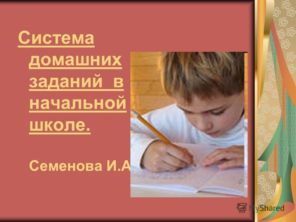 Система домашних заданий в начальной школе. Семенова И.А.