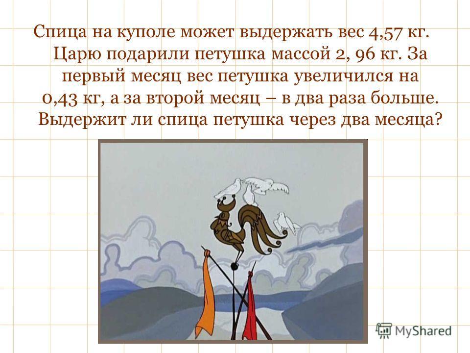 Спица на куполе может выдержать вес 4,57 кг. Царю подарили петушка массой 2, 96 кг. За первый месяц вес петушка увеличился на 0,43 кг, а за второй месяц – в два раза больше. Выдержит ли спица петушка через два месяца?