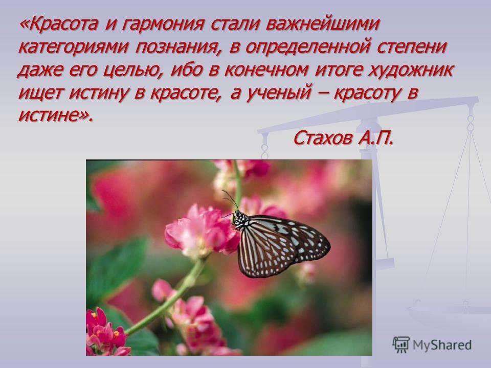 «Красота и гармония стали важнейшими категориями познания, в определенной степени даже его целью, ибо в конечном итоге художник ищет истину в красоте, а ученый – красоту в истине». Стахов А.П.