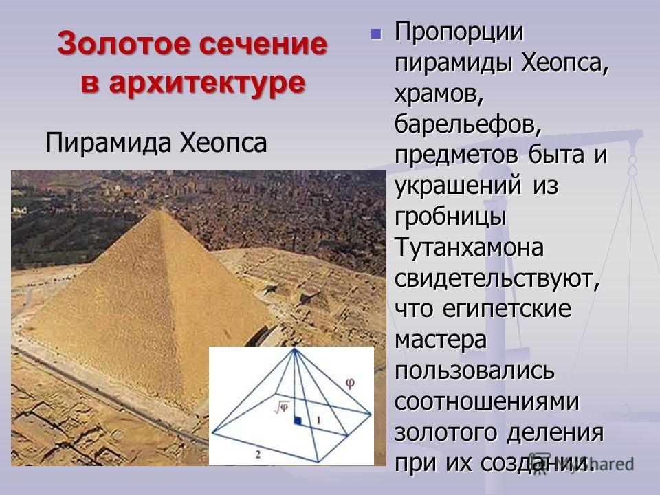 Золотое сечение в архитектуре Пропорции пирамиды Хеопса, храмов, барельефов, предметов быта и украшений из гробницы Тутанхамона свидетельствуют, что египетские мастера пользовались соотношениями золотого деления при их создании. Пирамида Хеопса