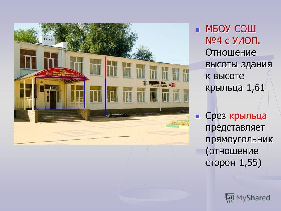 МБОУ СОШ 4 с УИОП. Отношение высоты здания к высоте крыльца 1,61 Срез крыльца представляет прямоугольник (отношение сторон 1,55)