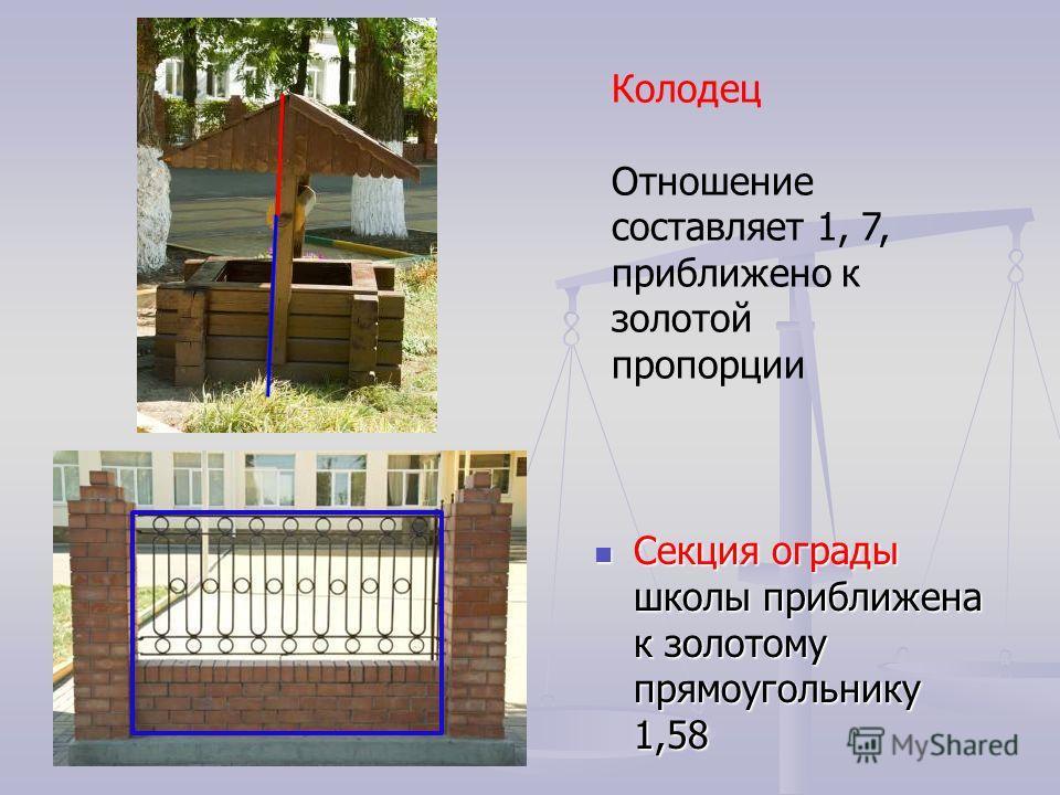 Секция ограды школы приближена к золотому прямоугольнику 1,58 Колодец Отношение составляет 1, 7, приближено к золотой пропорции