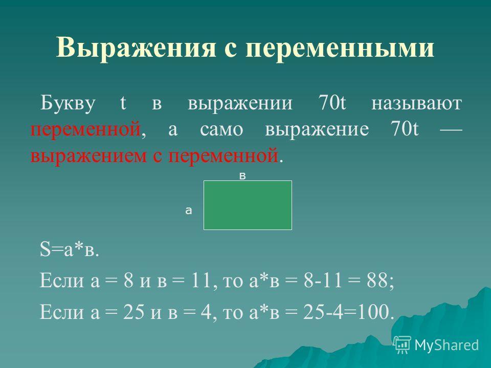 Выражения с переменными Букву t в выражении 70t называют переменной, а само выражение 70t выражением с переменной. S=а*в. Если а = 8 и в = 11, то а*в = 8-11 = 88; Если а = 25 и в = 4, то а*в = 25-4=100. а в