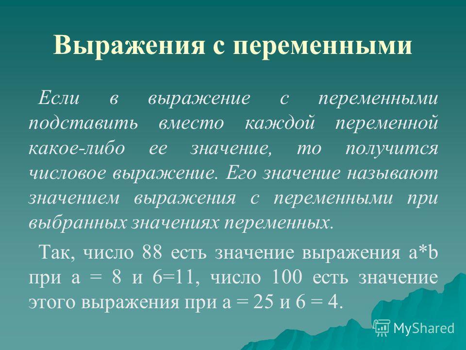 Выражения с переменными Если в выражение с переменными подставить вместо каждой переменной какое-либо ее значение, то получится числовое выражение. Его значение называют значением выражения с переменными при выбранных значениях переменных. Так, число