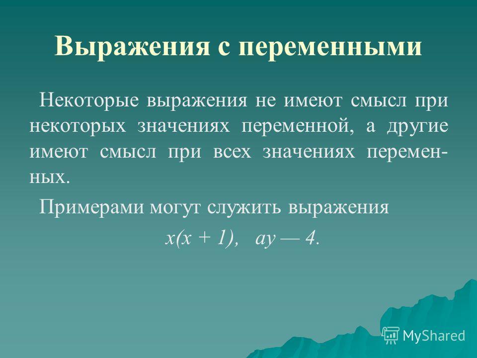 Выражения с переменными Некоторые выражения не имеют смысл при некоторых значениях переменной, а другие имеют смысл при всех значениях перемен ных. Примерами могут служить выражения х(х + 1), ау 4.