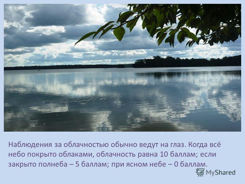 Наблюдения за облачностью обычно ведут на глаз. Когда всё небо покрыто облаками, облачность равна 10 баллам; если закрыто полнеба – 5 баллам; при ясном небе – 0 баллам.
