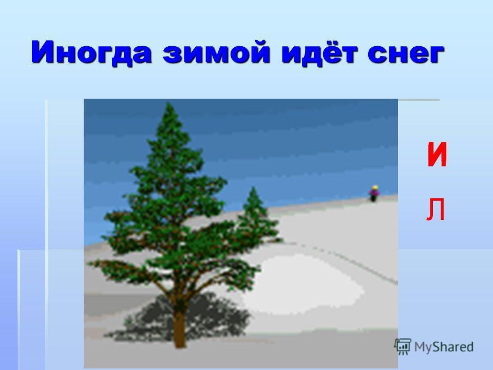 Иногда зимой идёт снег И Л и