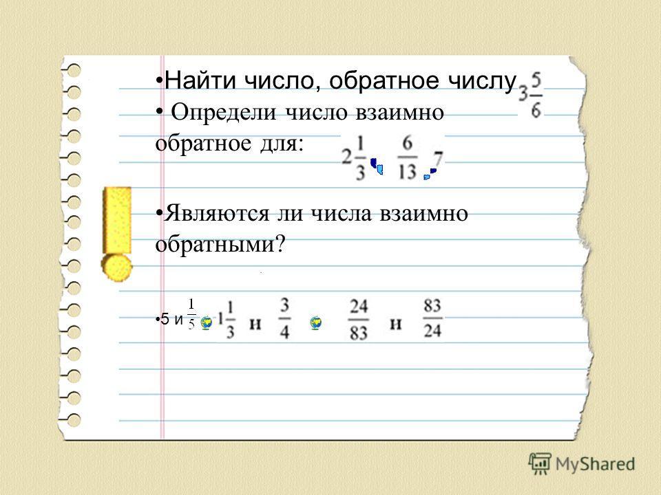 Найти число, обратное числу Определи число взаимно обратное для: Являются ли числа взаимно обратными? 5 и.