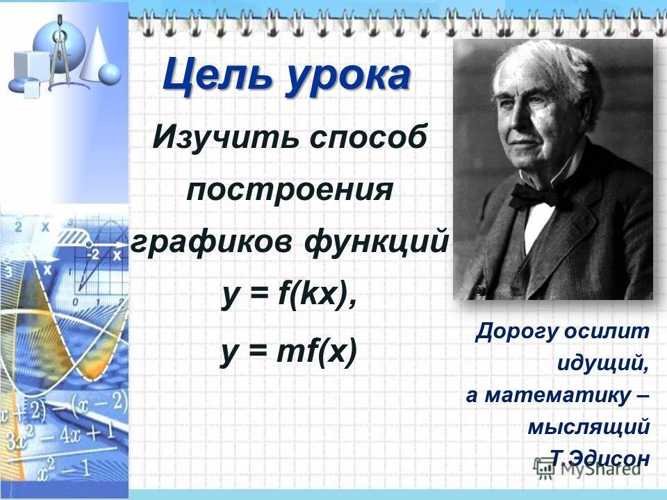 Дорогу осилит идущий, а математику – мыслящий Т.Эдисон Цель урока Изучить способ построения графиков функций y = f(kx), y = mf(x)