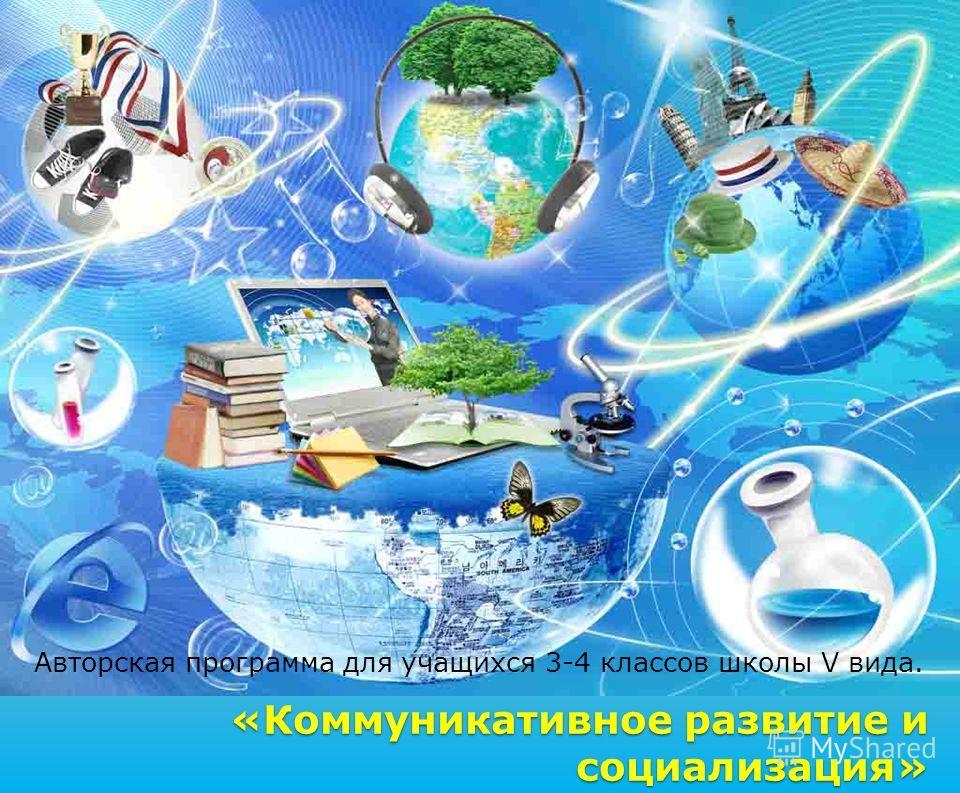«Коммуникативное развитие и социализация» Авторская программа для учащихся 3-4 классов школы V вида.