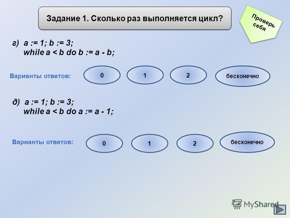 Задание 1. Сколько раз выполняется цикл? г) a := 1; b := 3; while a < b do b := a - b; д) a := 1; b := 3; while a < b do a := a - 1; Варианты ответов: 012 бесконечно Варианты ответов: 012 бесконечно Проверь себя