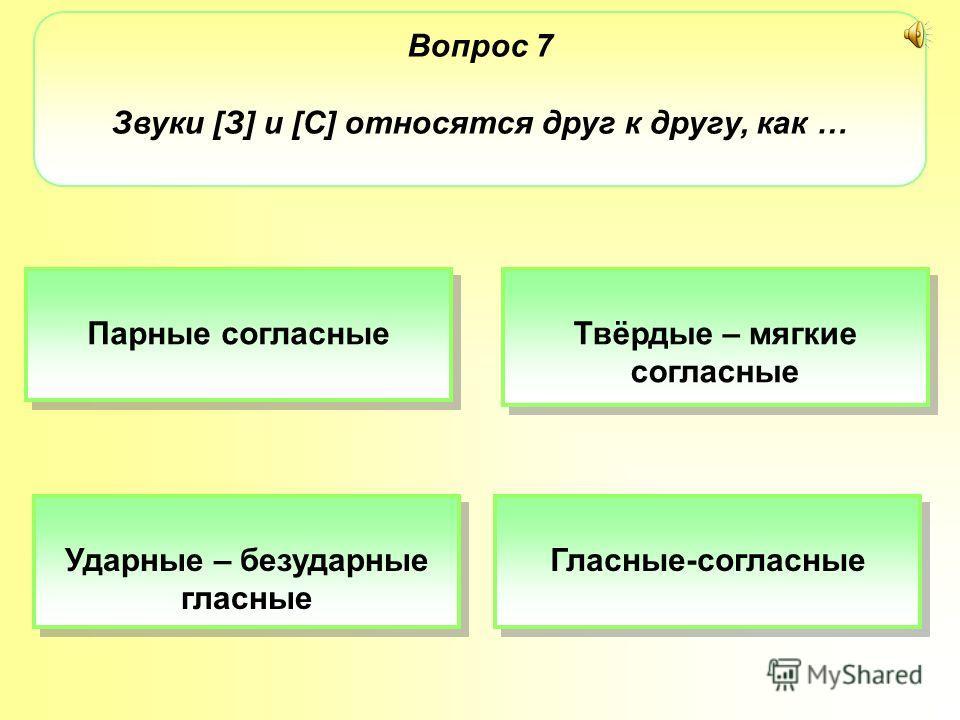 Вопрос 7 Звуки [З] и [С] относятся друг к другу, как … Парные согласные Твёрдые – мягкие согласные Твёрдые – мягкие согласные Ударные – безударные гласные Ударные – безударные гласные Гласные-согласные