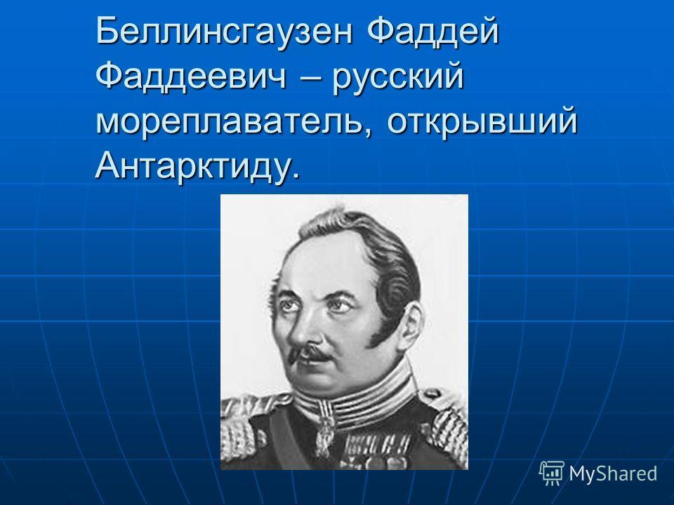 Беллинсгаузен Фаддей Фаддеевич – русский мореплаватель, открывший Антарктиду.