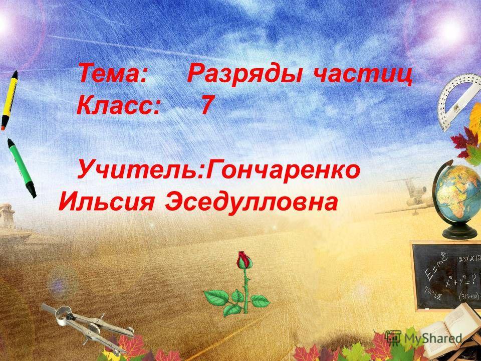 Тема: Разряды частиц Класс: 7 Учитель:Гончаренко Ильсия Эседулловна
