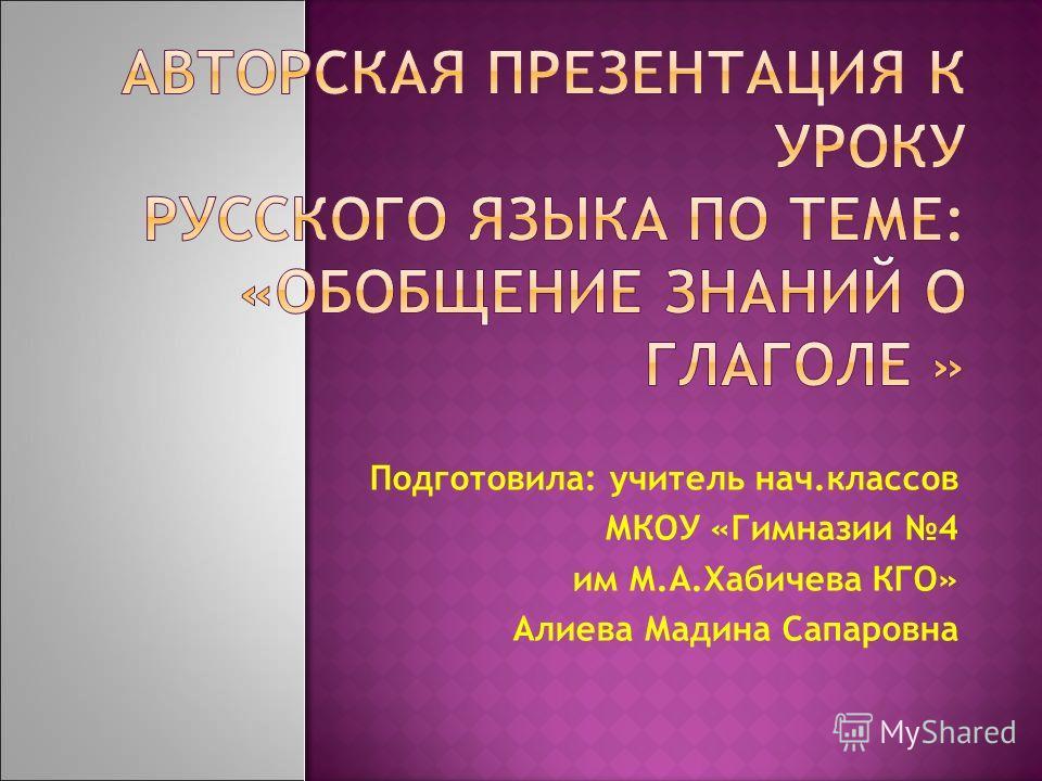 Подготовила: учитель нач.классов МКОУ «Гимназии 4 им М.А.Хабичева КГО» Алиева Мадина Сапаровна