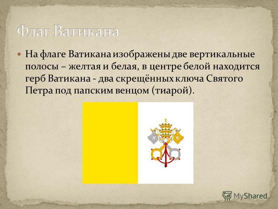 На флаге Ватикана изображены две вертикальные полосы – желтая и белая, в центре белой находится герб Ватикана - два скрещённых ключа Святого Петра под папским венцом (тиарой).