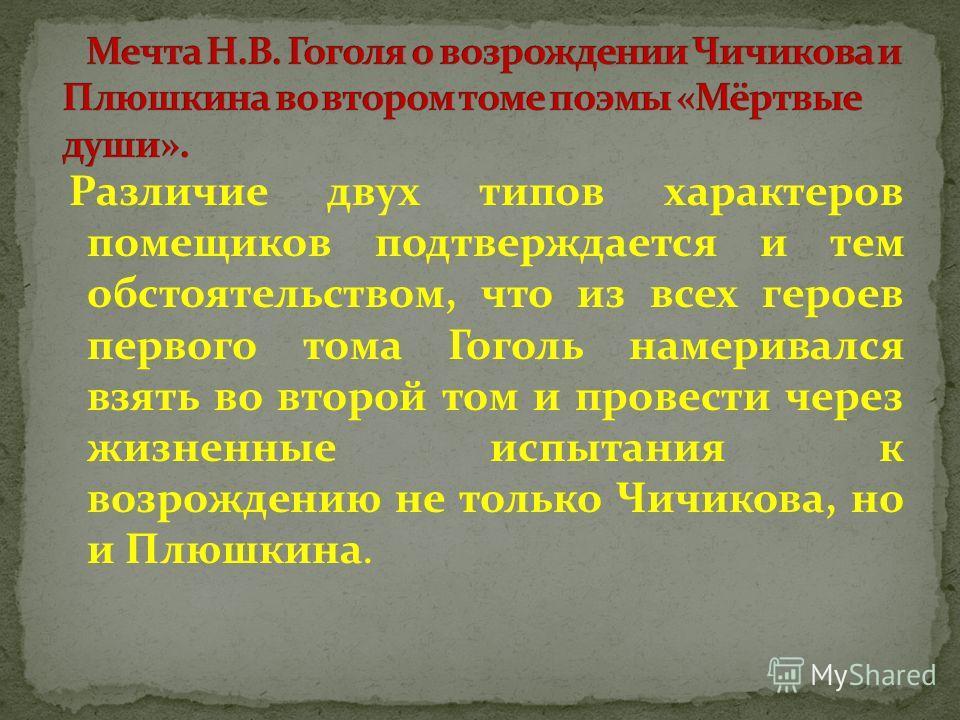 Различие двух типов характеров помещиков подтверждается и тем обстоятельством, что из всех героев первого тома Гоголь намеривался взять во второй том и провести через жизненные испытания к возрождению не только Чичикова, но и Плюшкина.