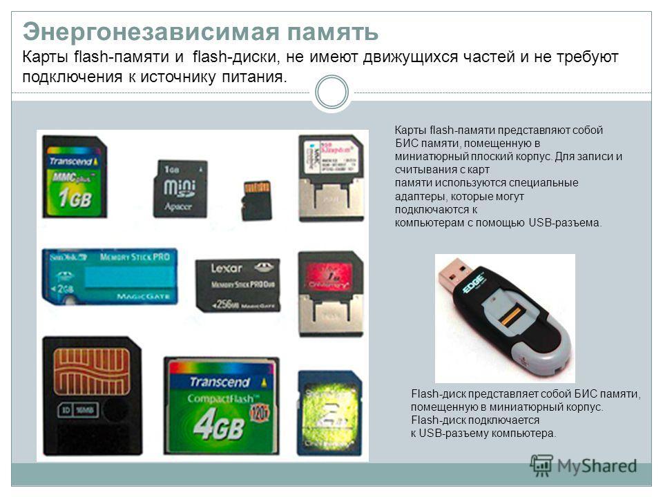 Энергонезависимая память Карты flash-памяти и flash-диски, не имеют движущихся частей и не требуют подключения к источнику питания. Карты flash-памяти представляют собой БИС памяти, помещенную в миниатюрный плоский корпус. Для записи и считывания с к