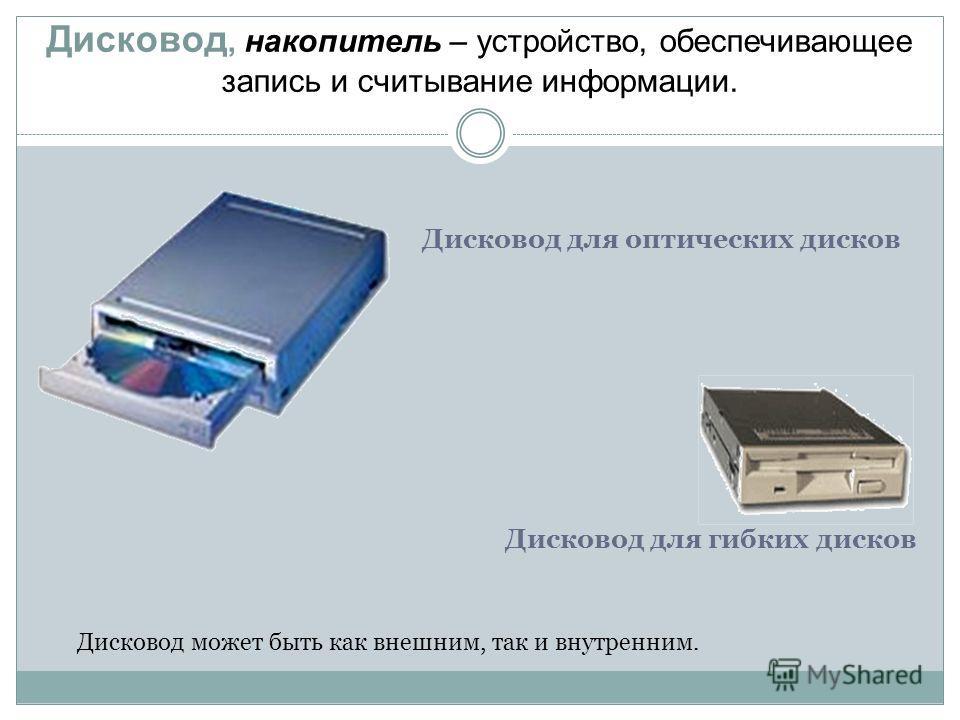 Дисковод, накопитель – устройство, обеспечивающее запись и считывание информации. Дисковод для оптических дисков Дисковод может быть как внешним, так и внутренним. Дисковод для гибких дисков